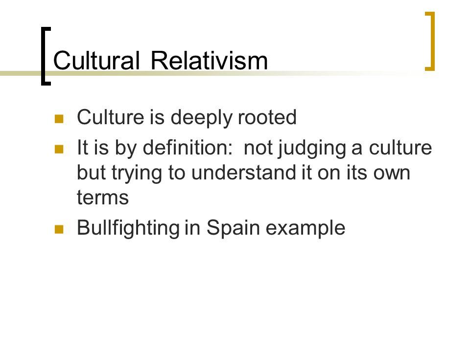 Cultural Relativism Culture is deeply rooted