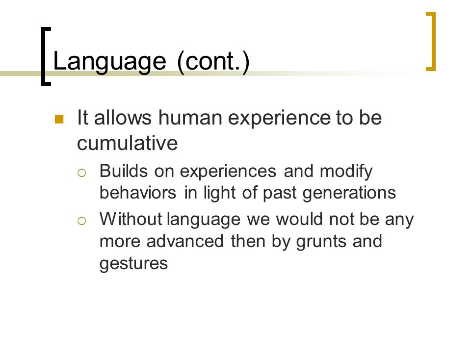 Language (cont.) It allows human experience to be cumulative