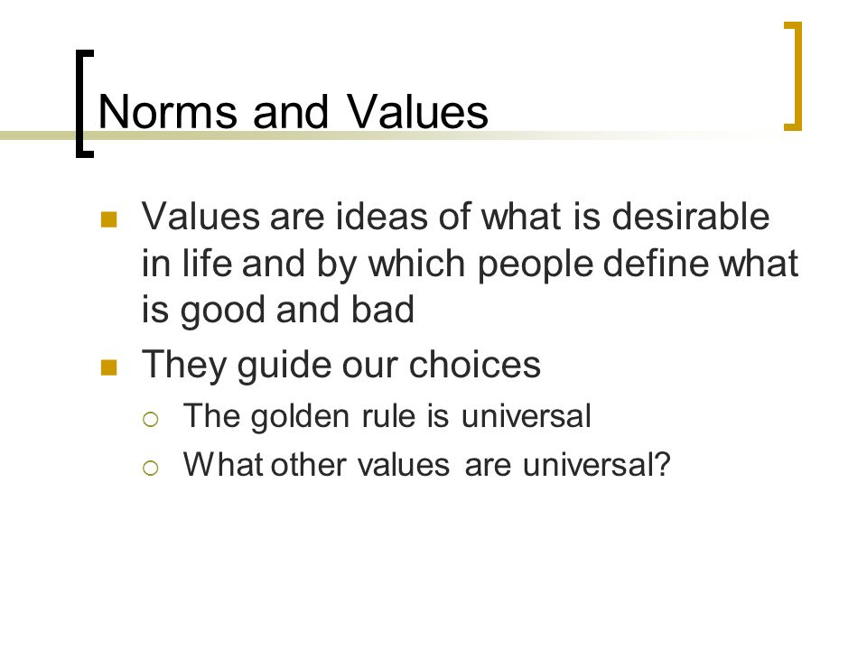 Norms and Values Values are ideas of what is desirable in life and by which people define what is good and bad.