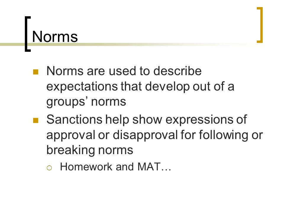 Norms Norms are used to describe expectations that develop out of a groups' norms.