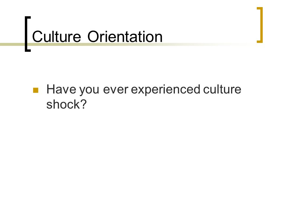 Culture Orientation Have you ever experienced culture shock