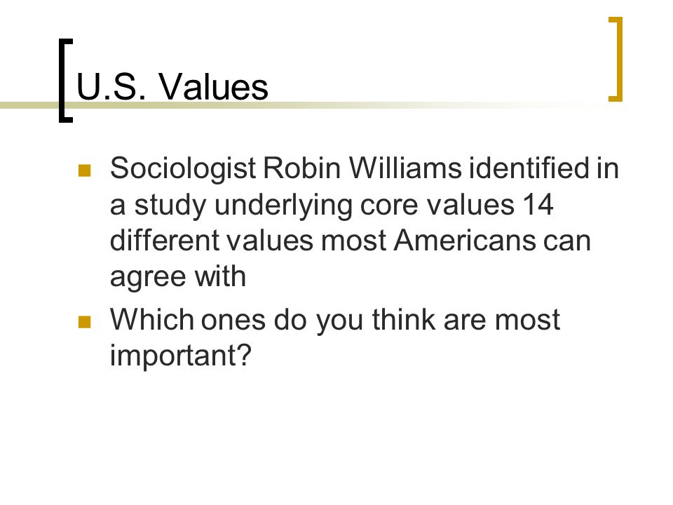 U.S. Values Sociologist Robin Williams identified in a study underlying core values 14 different values most Americans can agree with.