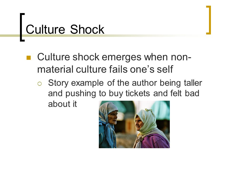 Culture Shock Culture shock emerges when non-material culture fails one's self.