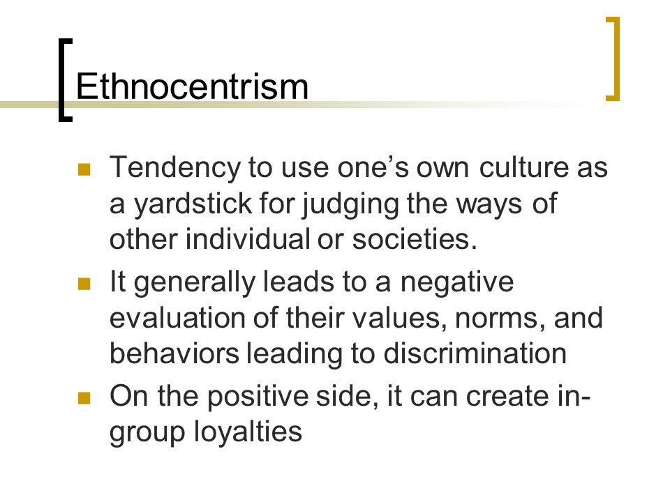 Ethnocentrism Tendency to use one's own culture as a yardstick for judging the ways of other individual or societies.