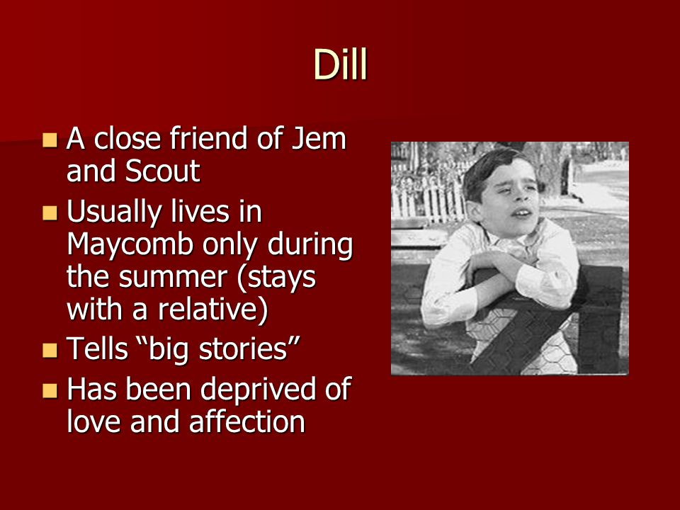Dill A close friend of Jem and Scout