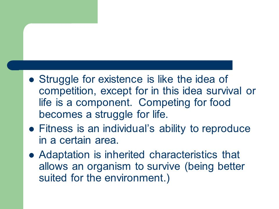 Struggle for existence is like the idea of competition, except for in this idea survival or life is a component. Competing for food becomes a struggle for life.