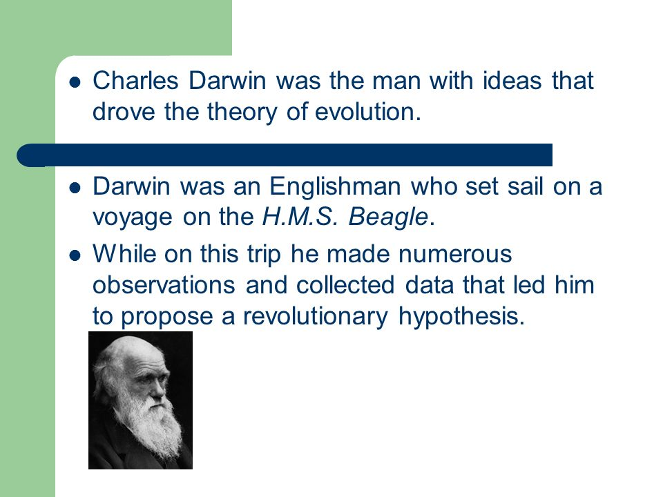 Charles Darwin was the man with ideas that drove the theory of evolution.