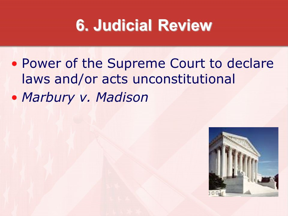 6. Judicial Review Power of the Supreme Court to declare laws and/or acts unconstitutional.