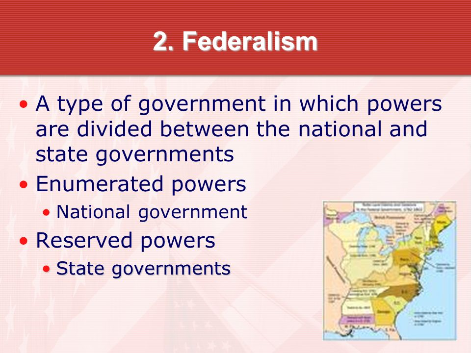2. Federalism A type of government in which powers are divided between the national and state governments.