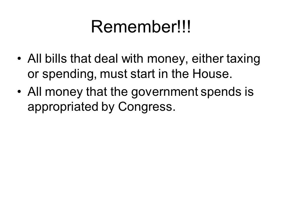 Remember!!! All bills that deal with money, either taxing or spending, must start in the House.