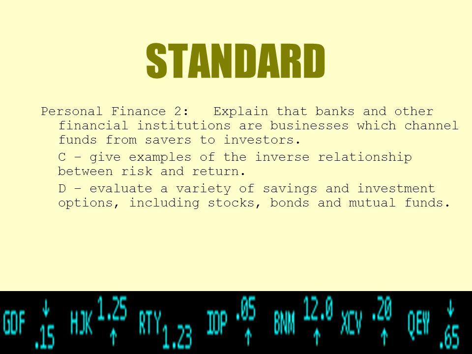 STANDARD Personal Finance 2: Explain that banks and other financial institutions are businesses which channel funds from savers to investors.