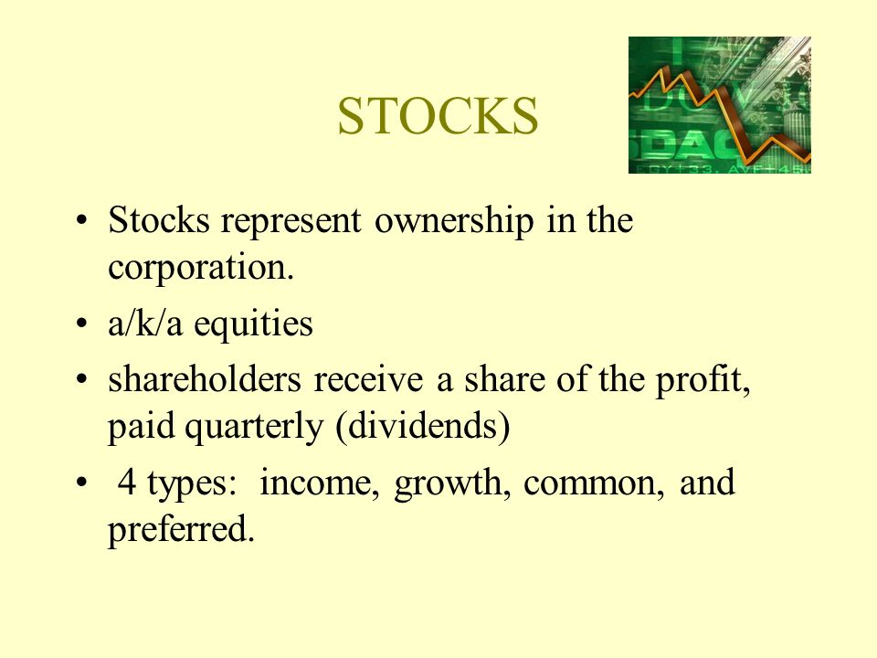 STOCKS Stocks represent ownership in the corporation. a/k/a equities