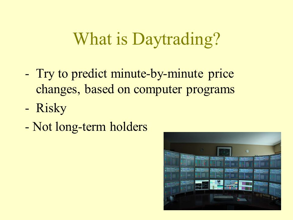 What is Daytrading Try to predict minute-by-minute price changes, based on computer programs. Risky.