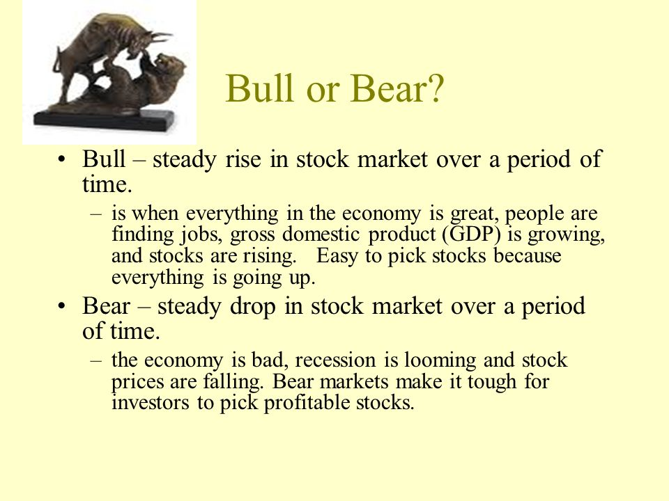 Bull or Bear Bull – steady rise in stock market over a period of time.