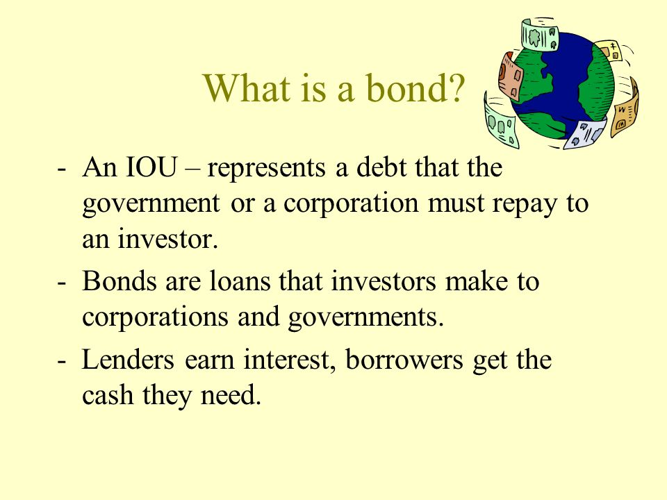 What is a bond An IOU – represents a debt that the government or a corporation must repay to an investor.