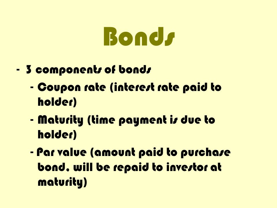 Bonds 3 components of bonds Coupon rate (interest rate paid to holder)