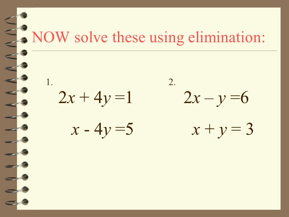 NOW solve these using elimination: