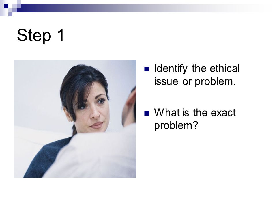 Step 1 Identify the ethical issue or problem.