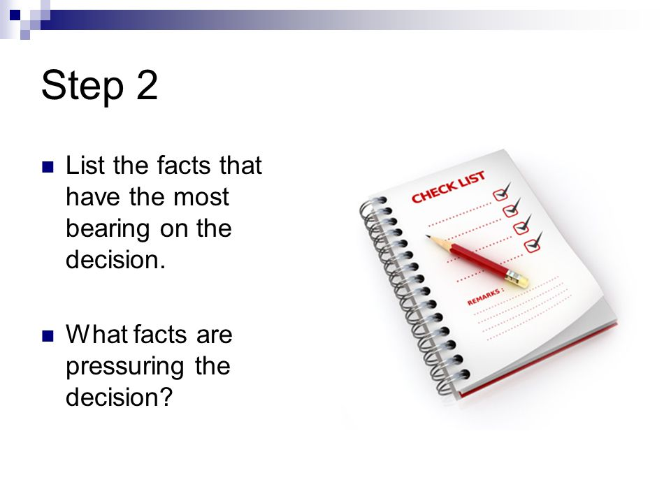 Step 2 List the facts that have the most bearing on the decision.