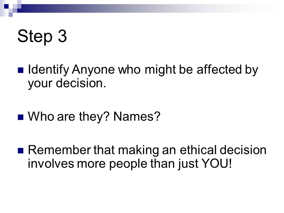 Step 3 Identify Anyone who might be affected by your decision.
