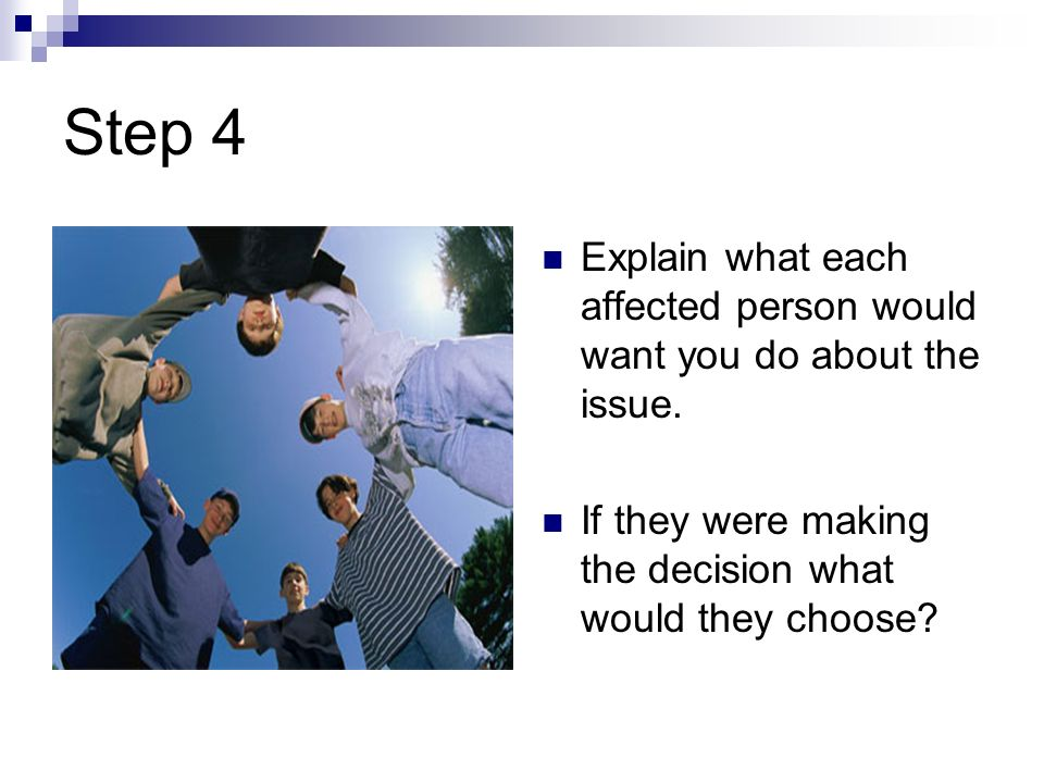 Step 4 Explain what each affected person would want you do about the issue.