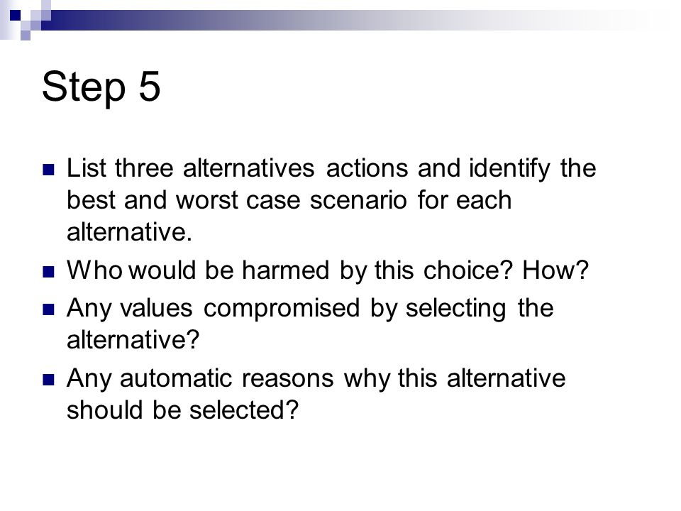 Step 5 List three alternatives actions and identify the best and worst case scenario for each alternative.