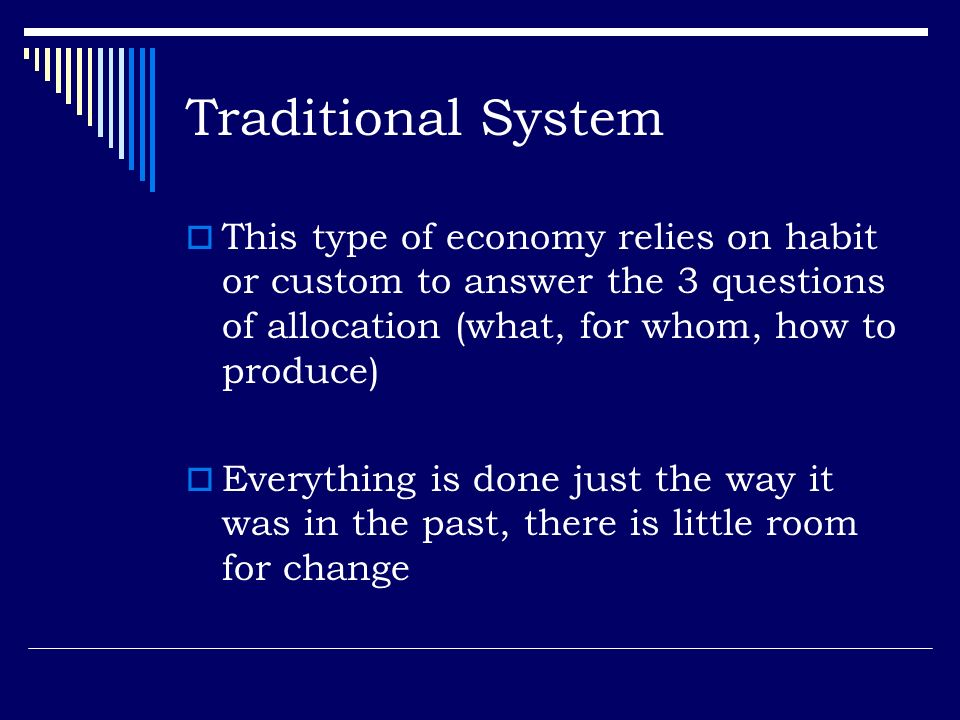 Traditional System This type of economy relies on habit or custom to answer the 3 questions of allocation (what, for whom, how to produce)