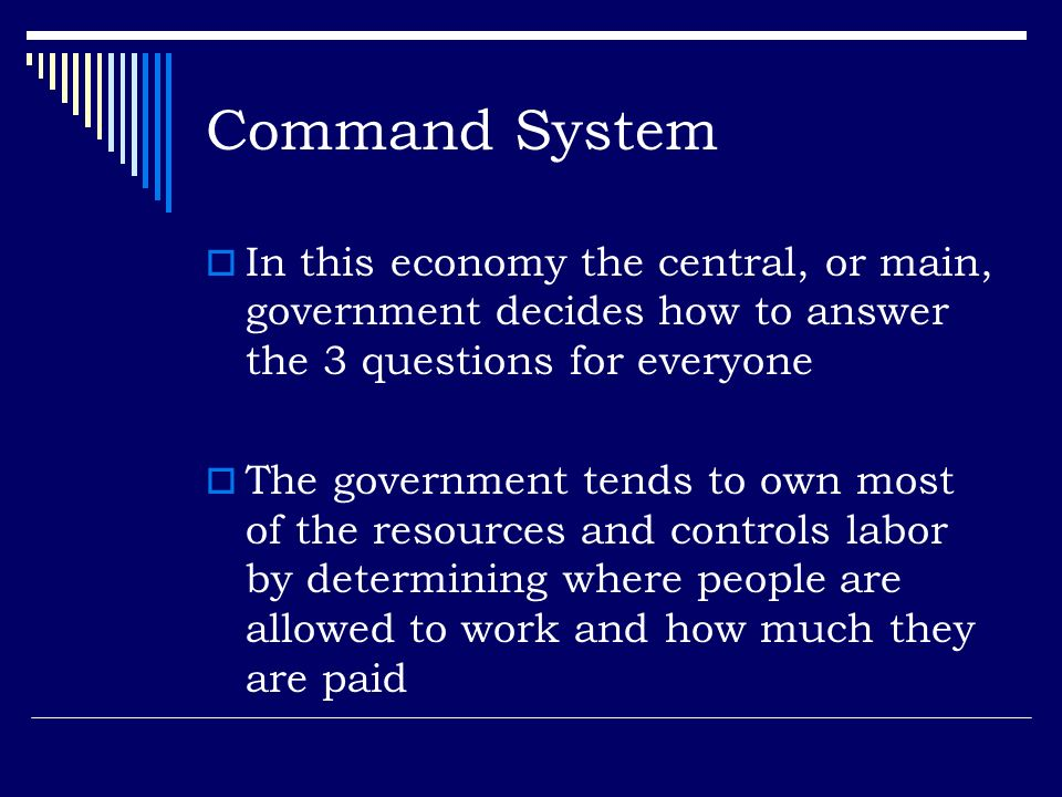 Command System In this economy the central, or main, government decides how to answer the 3 questions for everyone.