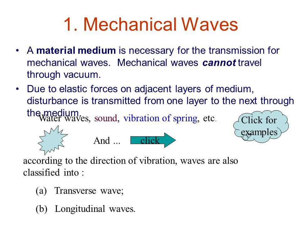 1. Mechanical Waves A material medium is necessary for the transmission for mechanical waves. Mechanical waves cannot travel through vacuum.