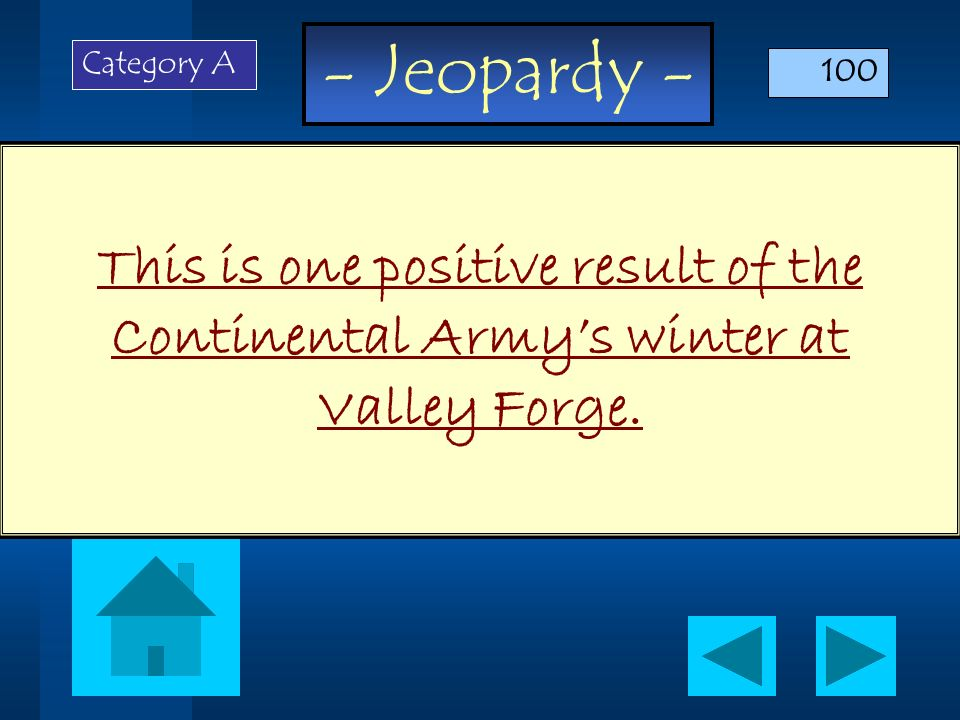 Category A 100 This is one positive result of the Continental Army's winter at Valley Forge.