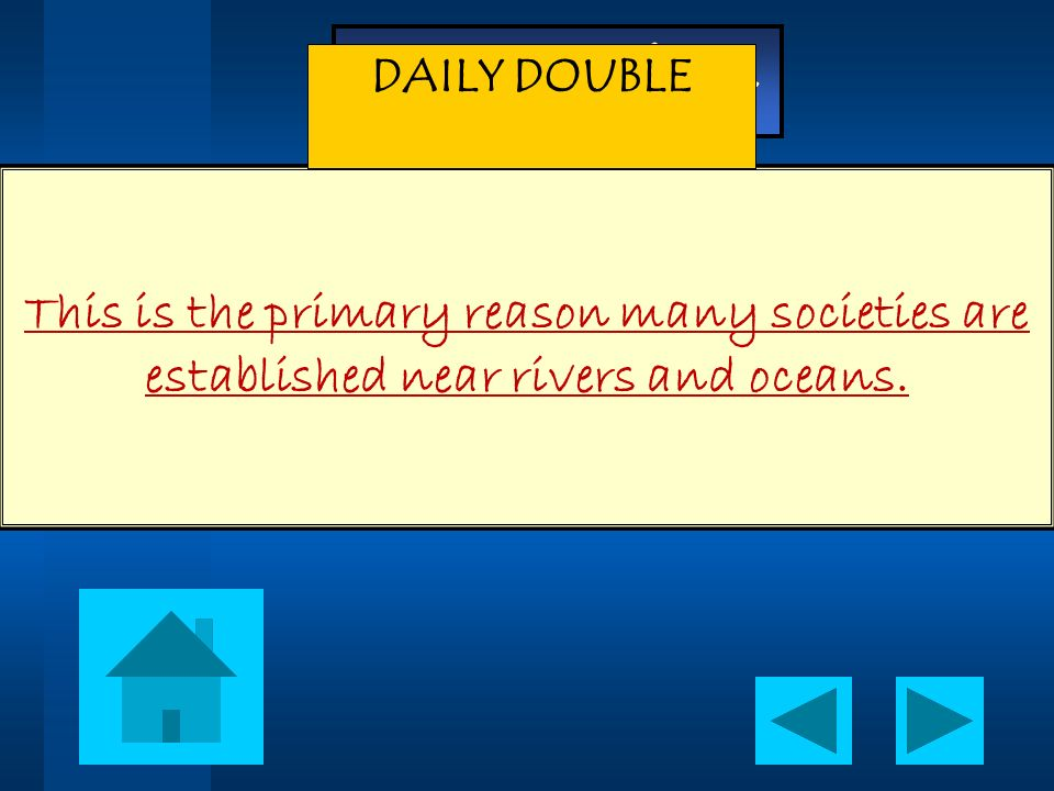 DAILY DOUBLE This is the primary reason many societies are established near rivers and oceans.