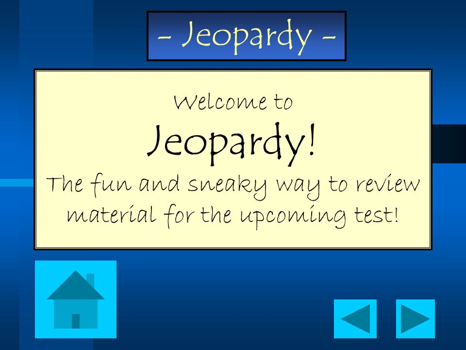 Welcome to Jeopardy! The fun and sneaky way to review material for the upcoming test!
