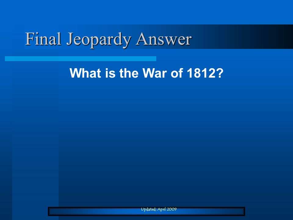 Final Jeopardy Answer What is the War of 1812