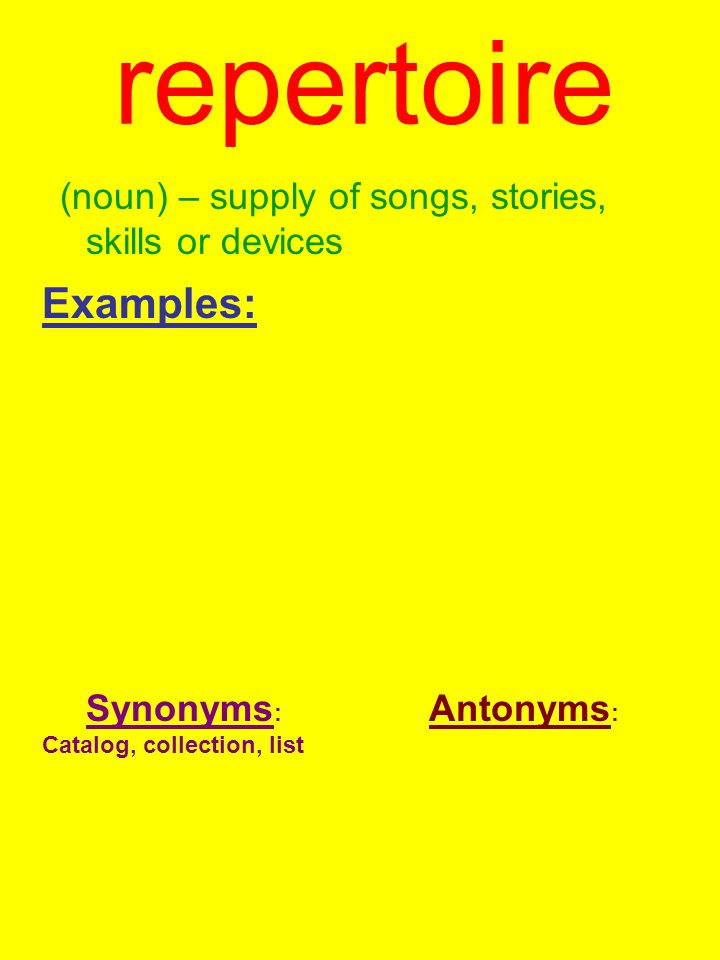 repertoire(noun) – supply of songs, stories, skills or devices. Examples: Synonyms: Catalog, collection, list.