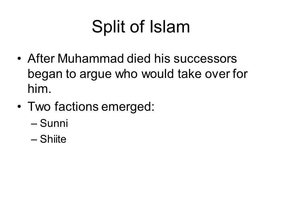 Split of Islam After Muhammad died his successors began to argue who would take over for him. Two factions emerged: