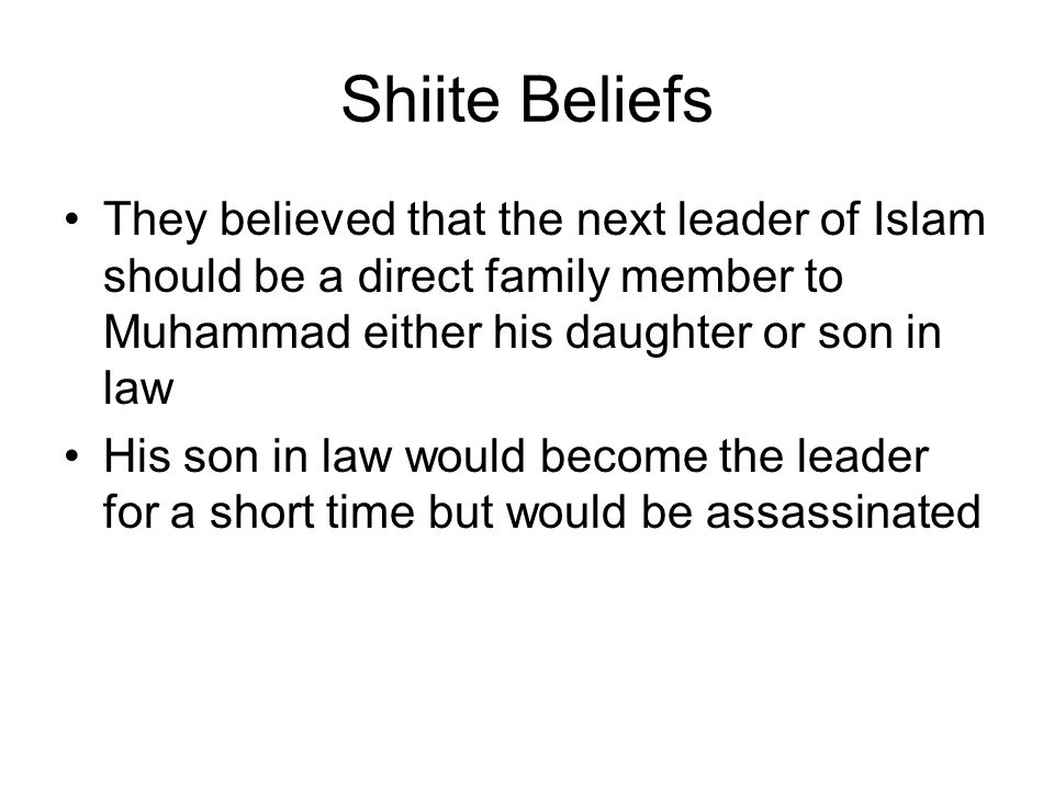 Shiite Beliefs They believed that the next leader of Islam should be a direct family member to Muhammad either his daughter or son in law.