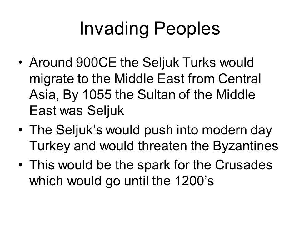 Invading Peoples Around 900CE the Seljuk Turks would migrate to the Middle East from Central Asia, By 1055 the Sultan of the Middle East was Seljuk.
