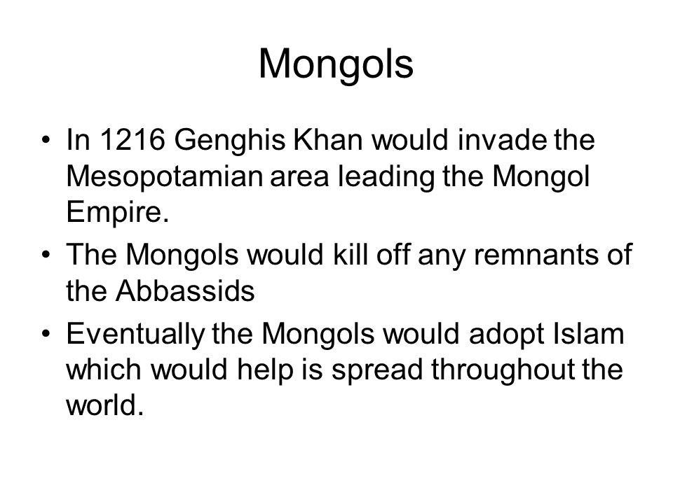 Mongols In 1216 Genghis Khan would invade the Mesopotamian area leading the Mongol Empire. The Mongols would kill off any remnants of the Abbassids.