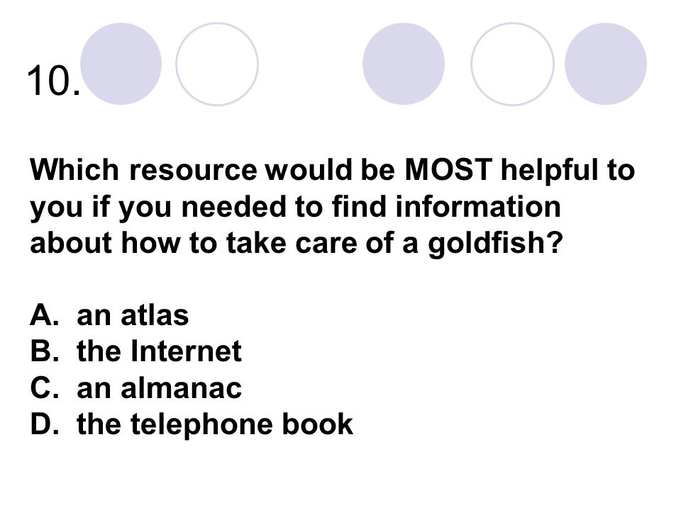 10. Which resource would be MOST helpful to you if you needed to find information about how to take care of a goldfish