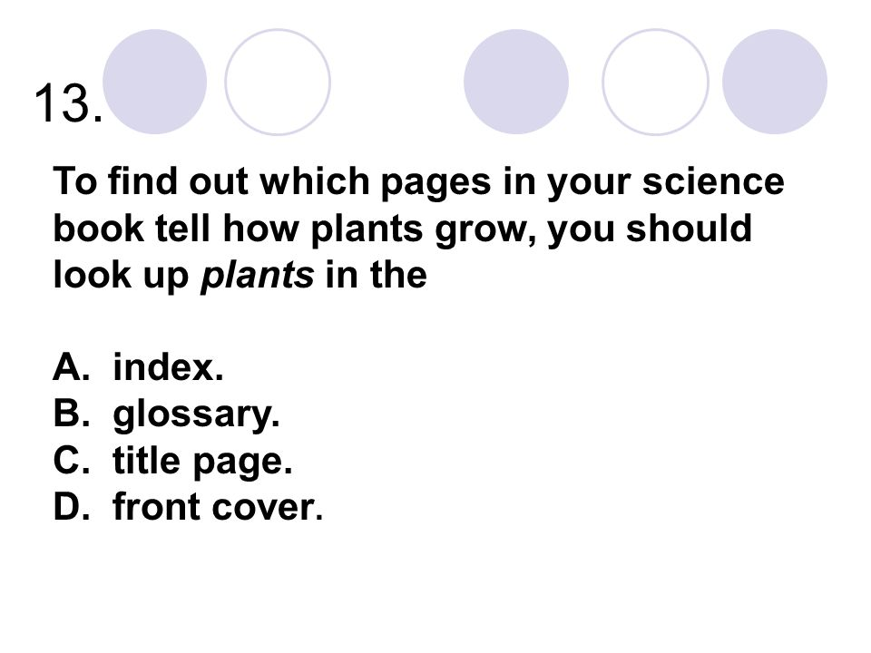 13. To find out which pages in your science book tell how plants grow, you should look up plants in the