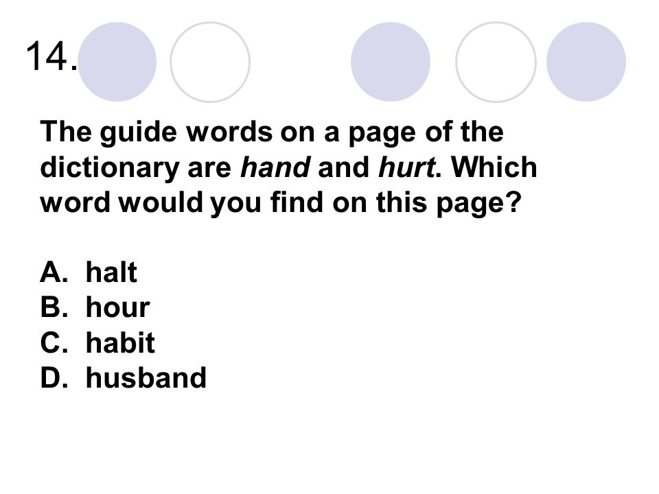 14. The guide words on a page of the dictionary are hand and hurt. Which word would you find on this page