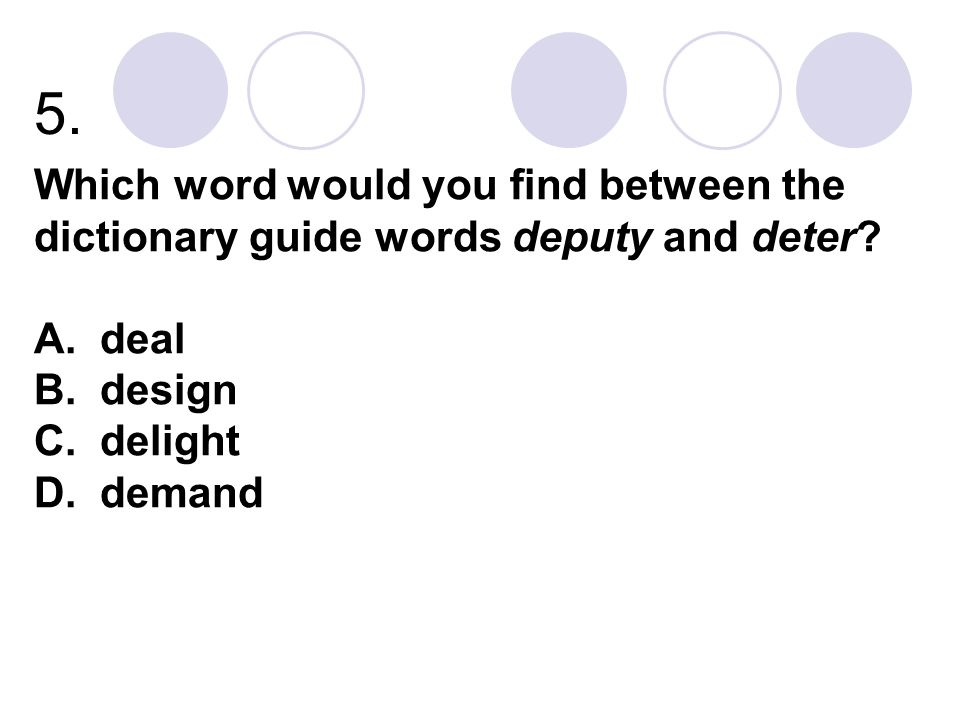 5. Which word would you find between the dictionary guide words deputy and deter A. deal B. design C. delight D. demand