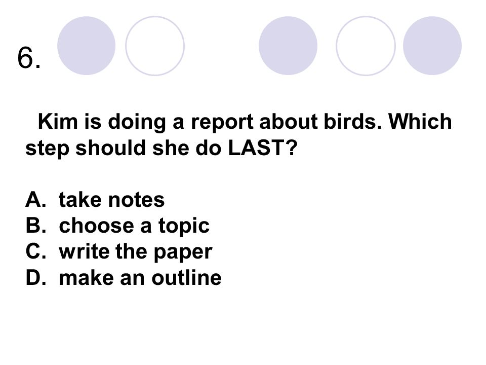 6. Kim is doing a report about birds. Which step should she do LAST