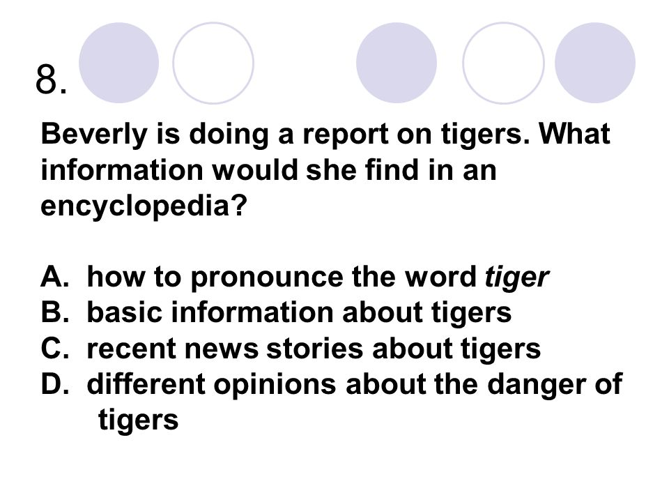 8. Beverly is doing a report on tigers. What information would she find in an encyclopedia