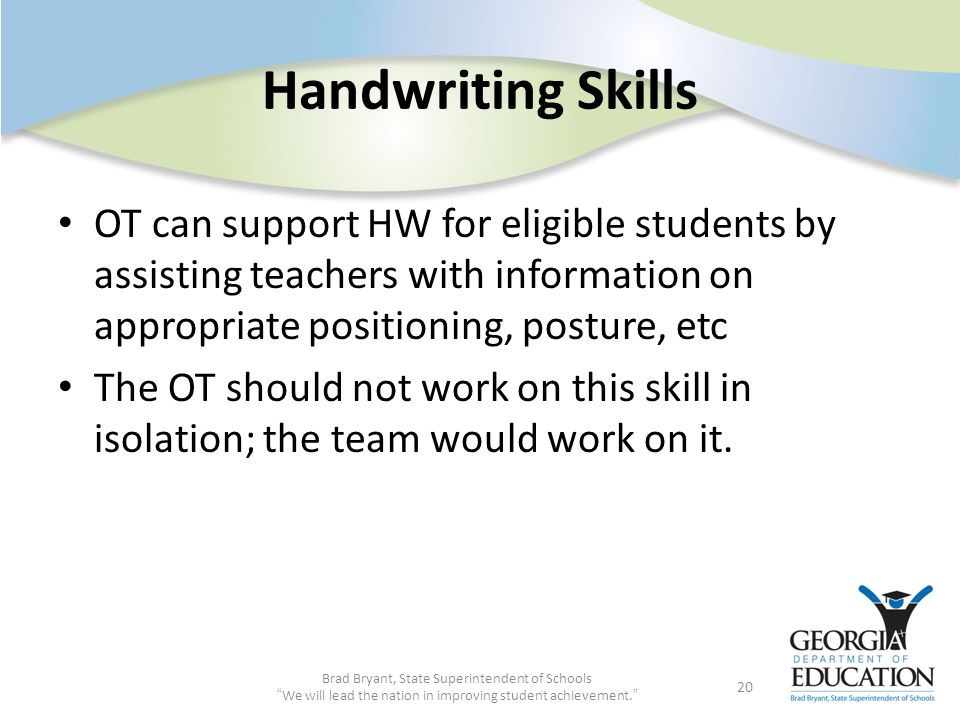 Handwriting Skills OT can support HW for eligible students by assisting teachers with information on appropriate positioning, posture, etc.