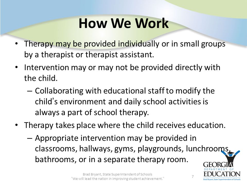 How We Work Therapy may be provided individually or in small groups by a therapist or therapist assistant.