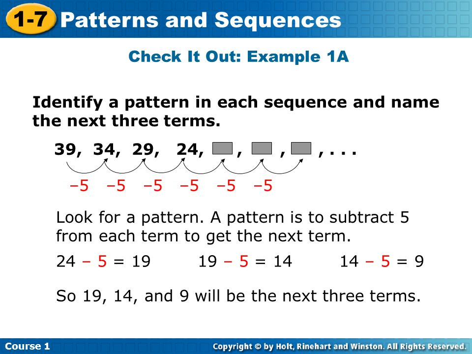 Check It Out: Example 1A Identify a pattern in each sequence and name the next three terms. 39, 34, 29, 24, , , , . . .