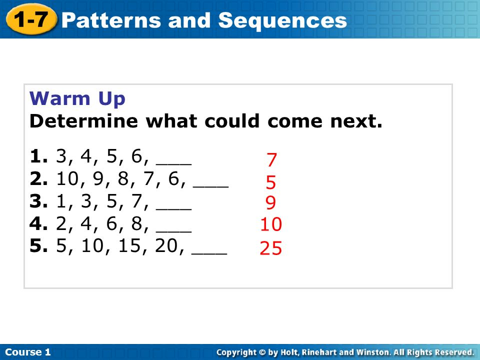 Warm Up Determine what could come next. 1. 3, 4, 5, 6, ___. 2. 10, 9, 8, 7, 6, ___. 3. 1, 3, 5, 7, ___.