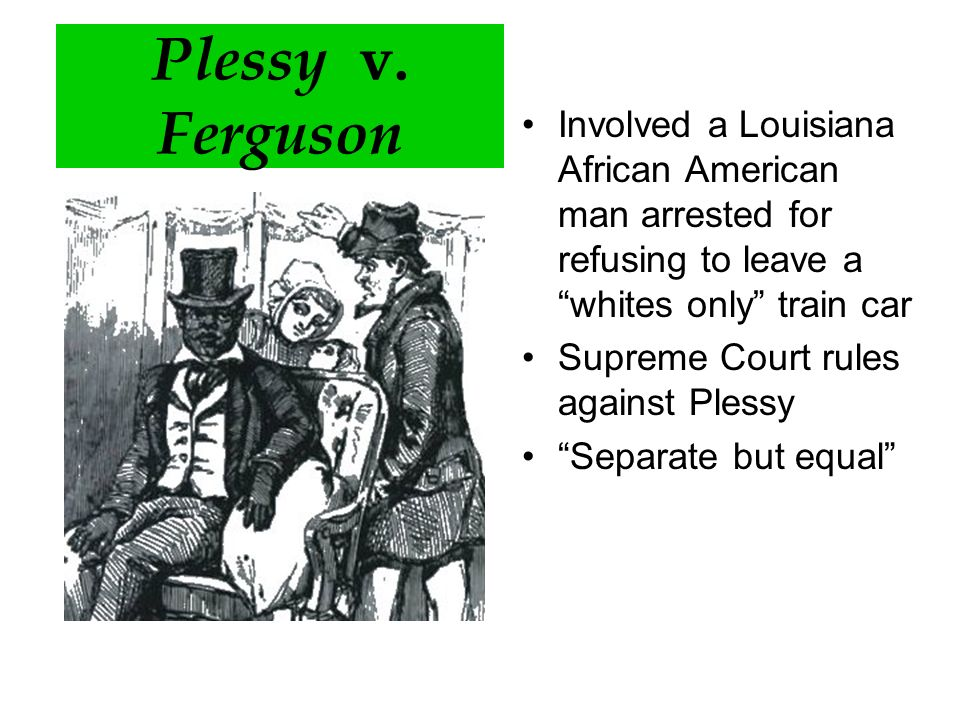 Plessy v. Ferguson Involved a Louisiana African American man arrested for refusing to leave a whites only train car.