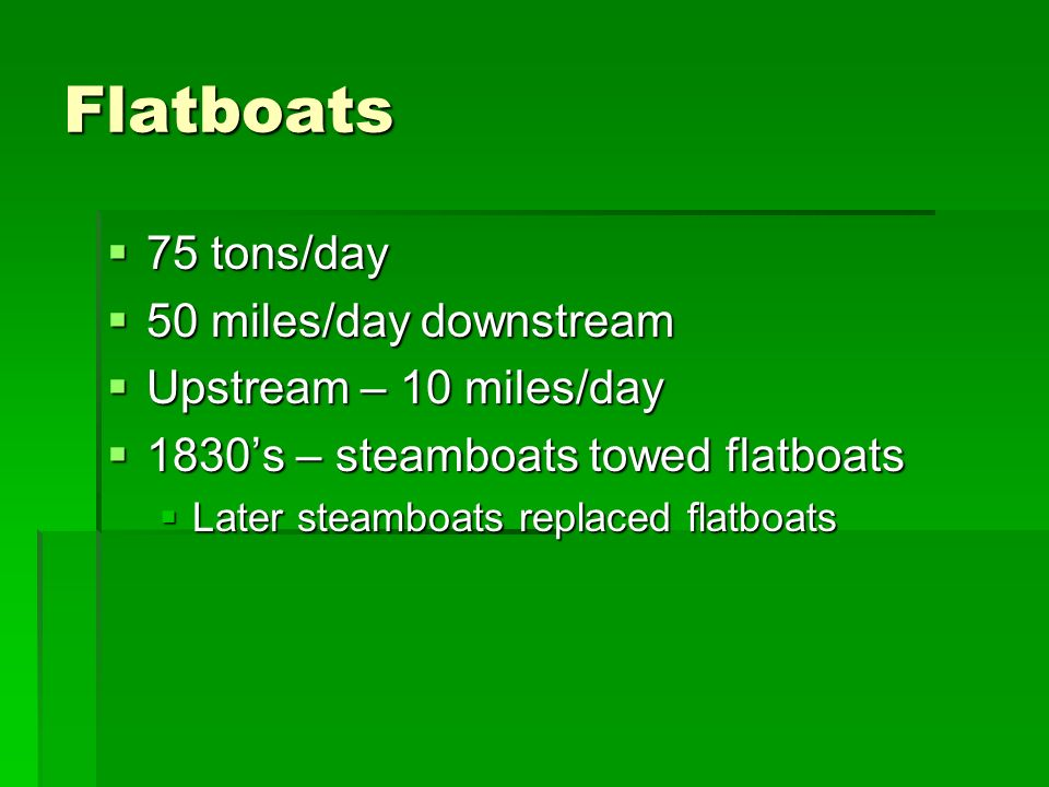 Flatboats 75 tons/day 50 miles/day downstream Upstream – 10 miles/day